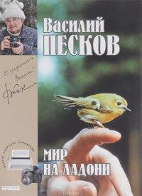Василий Песков. Полное собрание сочинений. Том 21. Мир на ладони