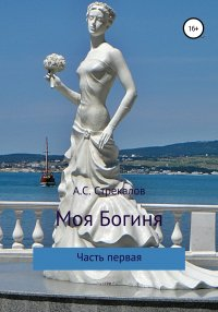 Моя Богиня. Часть первая, Александр Сергеевич Стрекалов