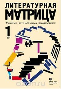 Литературная матрица. Учебник, написанный писателями. В 2 томах. Том 1