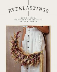 Everlastings. How to Grow, Harvest and Create with Dried Flowers