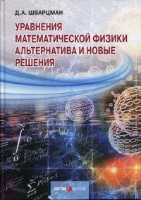 Уравнения математической физики. Альтернатива и новые решения, Шварцман Д А