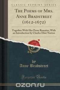 the strength of faith in anne bradstreets poem here follows some verses Album poems of anne bradstreet this poem is based on true events of the bradstreet's home being engulfed in flames in the middle of the night bradstreet's devotion to the tenants of the puritan faith are apparent throughout her collected works and verses upon the burning of our house is no.