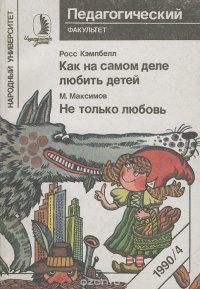 Росс Кэмпбелл. Как на самом деле любить детей. М. Максимов. Не только любовь