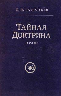 Тайная доктрина. Синтез науки, религии и философии. В трех томах. Том 3