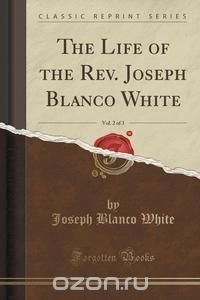 The Life of the Rev. Joseph Blanco White, Vol. 2 of 3 (Classic Reprint)