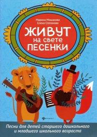 Живут на свете песенки. Песни для детей старшего дошкольного и младшего школьного возраста