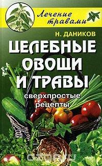 Целебные овощи и травы. Сверхпростые рецепты, Н. Даников