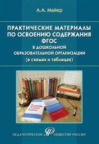 Практические материалы по освоению содержания ФГОС в дошкольной образовательной организации (в схемах и таблицах). Майер А.А