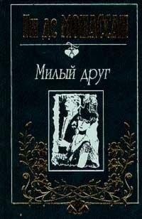 Ги де Мопассан. Собрание сочинений в трех томах. Tом 1. Милый друг, Ги Де Мопассан