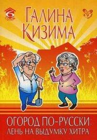 Огород по-русски: лень на выдумку хитра. Кизима Г.А