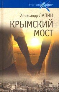 Крымский мост. Роман-путешествие в пространстве, времени и самом себе, Александр Лапин
