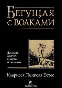 Бегущая с волками: Женский архетип в мифах и сказаниях
