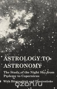 Astrology to Astronomy - The Study of the Night Sky from Ptolemy to Copernicus - With Biographies and Illustrations, Various