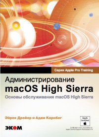 Обучение для профессионалов от Apple. Администрирование macOS High SierraОсновы обслуживания  macOS High Sierra, Эйрек Драйер, Адам Карнбог