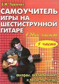 Самоучитель игры на шестиструнной гитаре. Аккорды, аккомпанемент и пение под гитару. В 2 частях. Часть 1, Б. М. Павленко