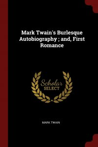 Mark Twain's Burlesque Autobiography ; and, First Romance