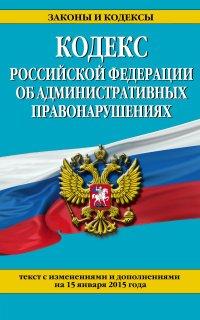 Кодекс Российской Федерации об административных правонарушениях : текст с изм. и доп. на 15 января 2015 г