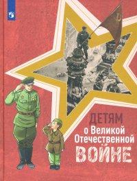 Детям о Великой Отечественной войне. Книга для учащихся начальных классов