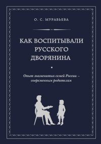 Как воспитывали русского дворянина. Опыт знаменитых семей России - современным родителям, О. С. Муравьева