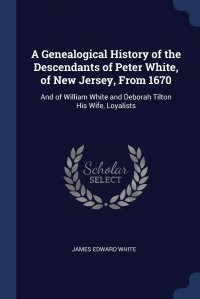 A Genealogical History of the Descendants of Peter White, of New Jersey, From 1670. And of William White and Deborah Tilton His Wife, Loyalists