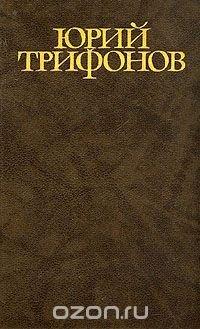 Юрий Трифонов. Собрание сочинений в четырех томах. Том 3, Юрий Трифонов