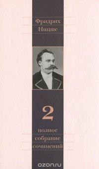 Фридрих Ницше. Полное собрание сочинений в 13 томах. Том 2. Человеческое, слишком человеческое