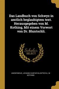 Das Landbuch von Schwyz in amtlich beglaubigtem text. Herausgegeben von M. Kothing, Mit einem Vorwort von Dr. Bluntschli