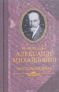 Великий князь Александр Михайлович. Воспоминания. В 2 книгах