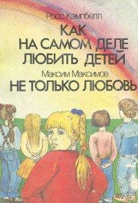 Росс Кэмпбелл. Как на самом деле любить детей. Максим Максимов. Не только любовь