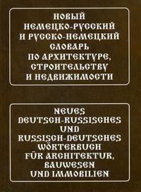 Новый немецко-русский и русско-немецкий словарь по архитектуре, строительству и недвижимости / Neues Deutsch-Russisches und Russisch-Deutsches Worterbuch fur Architektur, Bauwesen und Immobil
