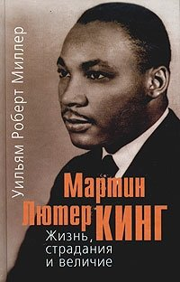 Мартин Лютер Кинг. Жизнь, страдания и величие, Уильям Роберт Миллер