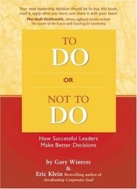To Do or Not To Do: How Successful Leaders Make Better Decisions, Gary Winters