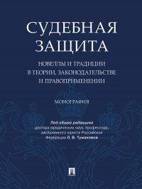 Судебная защита: новеллы и традиции в теории, законодательстве и право-применении