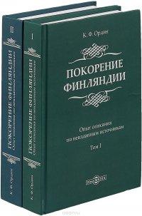 Покорение Финляндии. Опыт описания по неизданным источникам. В 2 томах. Том 1,2, К. Ф. Ордин
