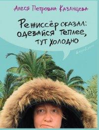 Режиссер сказал: одевайся теплее, тут холодно, Алеся Казанцева