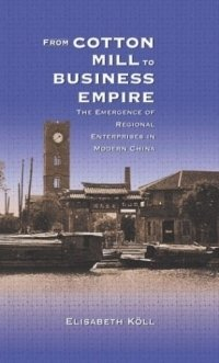 From Cotton Mill to Business Empire : The Emergence of Regional Enterprises in Modern China (Harvard East Asian Monographs)