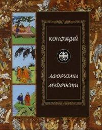 Конфуций. Афоризмы мудрости: Иллюстрированное энциклопедическое издание