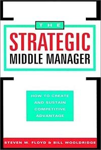 The Strategic Middle Manager : How to Create and Sustain Competitive Advantage