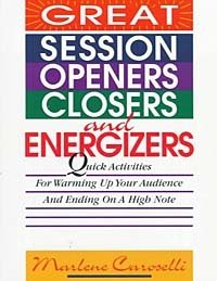 Great Session Openers, Closers, and Energizers: Quick Activities for Warming Up Your Audience and Ending on a High Note