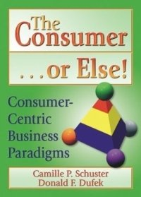 The Consumer-- Or Else!: Consumer-Centric Business Paradigms