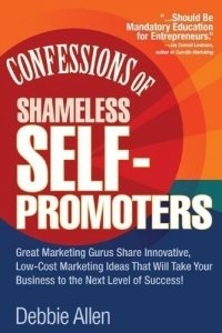 Confessions of Shameless Self-Promoters : Great Marketing Gurus Share Their Innovative, Proven, and Low-Cost Marketing Strategies to Maximize Your Success!