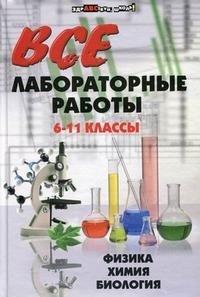 Все лабораторные работы. 6-11 классы. Физика, химия, биология