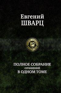 Евгений Шварц. Полное собрание сочинений в одном томе