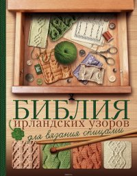 Библия ирландских узоров для вязания спицами