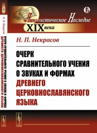 Очерк сравнительного учения о звуках и формах древнего церковнославянского языка