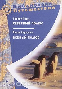 Роберт Пири. Северный полюс. Руаль Амундсен. Южный полюс