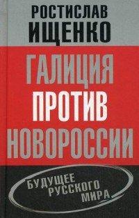 Галиция против Новороссии. Будущее русского мира, Ростислав Ищенко