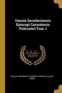 Oannis Saresberiensis Episcopi Carnotensis Policratici Tom. I