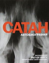"""Сатан. Автобиография, рассказанная Йегуде Бергу, автору книги """"Сила каббалы"""""""