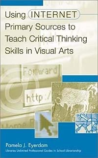 Using Internet Primary Sources to Teach Critical Thinking Skills in Visual Arts (Greenwood Professional Guides in School Librarianship)